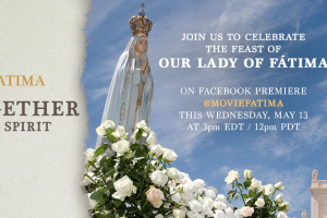 Together in Spirit: Virtual Pilgrimage to Fatima Today, May 13 – 3pm ET, 2pm CT, Noon PT